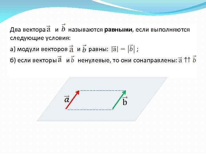 Два вектора и называются равными, если выполняются следующие условия: а) модули векторов и б)