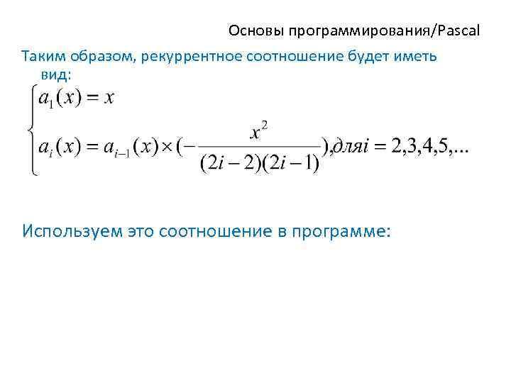 Основы программирования/Pascal Таким образом, рекуррентное соотношение будет иметь вид: Используем это соотношение в программе: