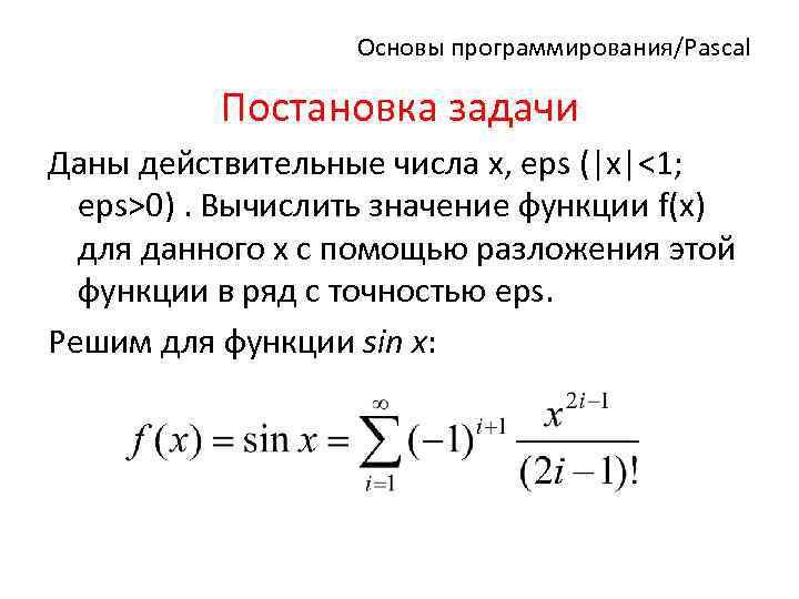 Основы программирования/Pascal Постановка задачи Даны действительные числа x, eps (|x|<1; eps>0). Вычислить значение функции