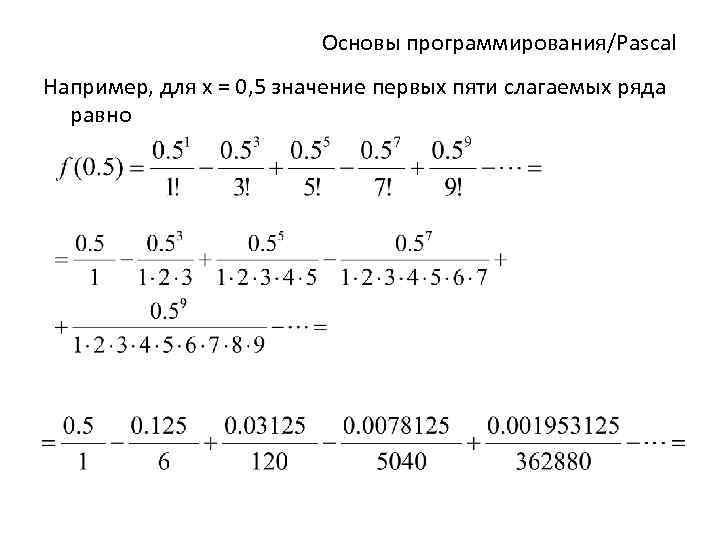 Основы программирования/Pascal Например, для х = 0, 5 значение первых пяти слагаемых ряда равно