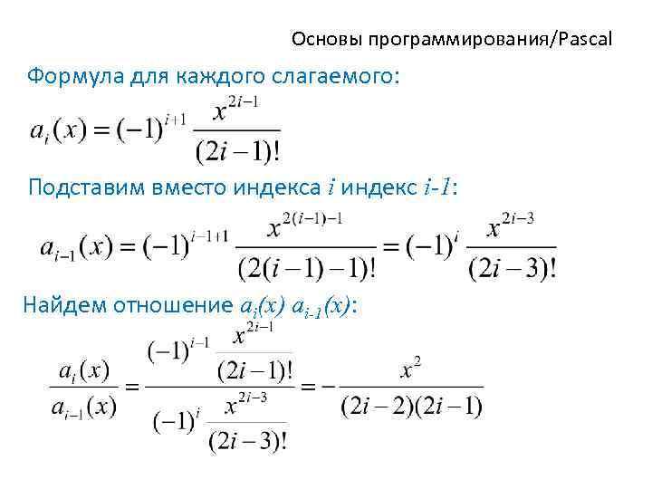 Основы программирования/Pascal Формула для каждого слагаемого: Подставим вместо индекса i индекс i-1: Найдем отношение