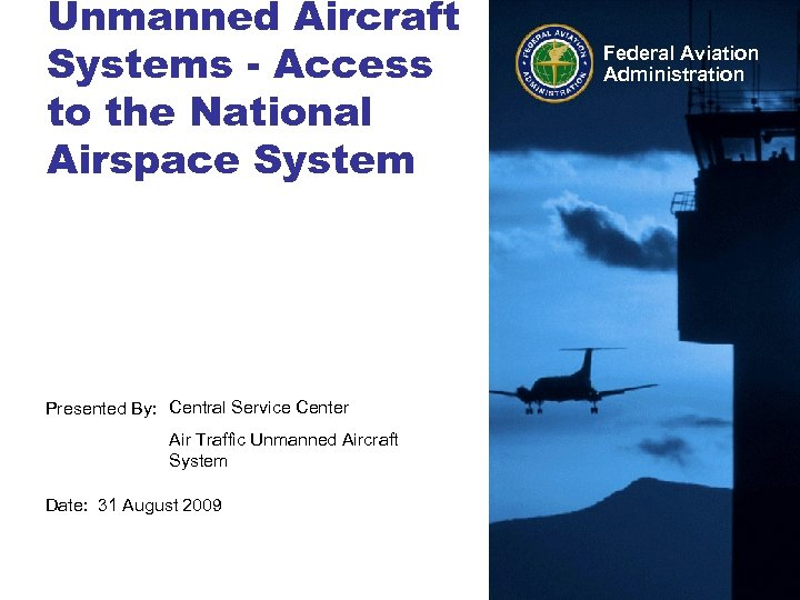 Unmanned Aircraft Systems - Access to the National Airspace System Presented By: Central Service