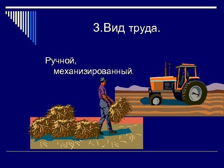 3. Вид труда. Ручной, механизированный.