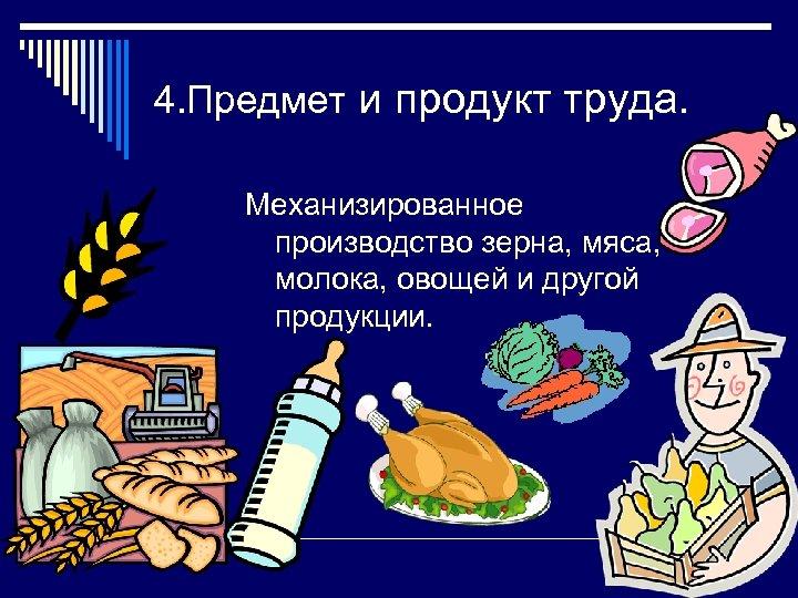 4. Предмет и продукт труда. Механизированное производство зерна, мяса, молока, овощей и другой продукции.