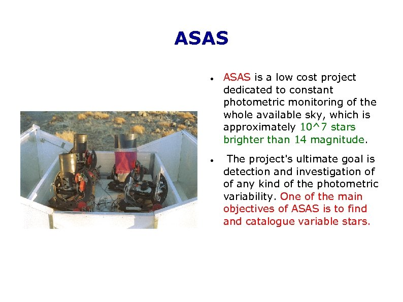ASAS is a low cost project dedicated to constant photometric monitoring of the whole