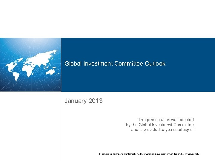 Global Investment Committee Outlook January 2013 This presentation was created by the Global Investment