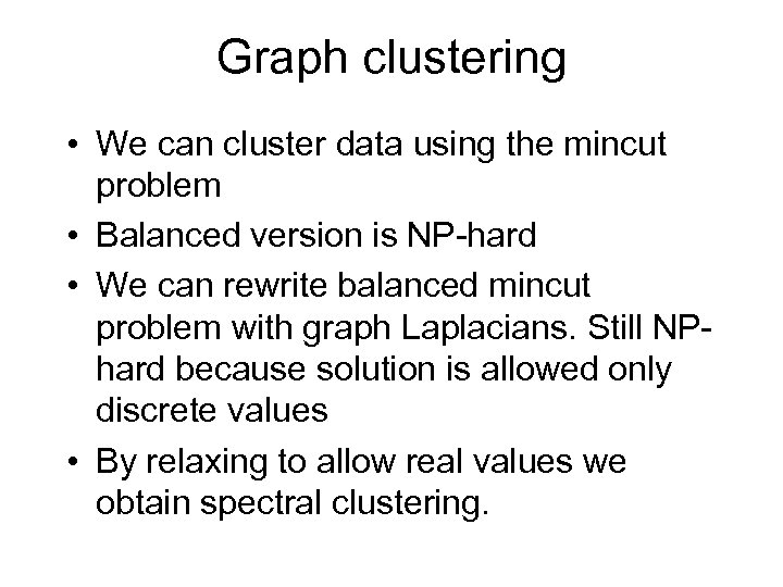 Graph clustering • We can cluster data using the mincut problem • Balanced version