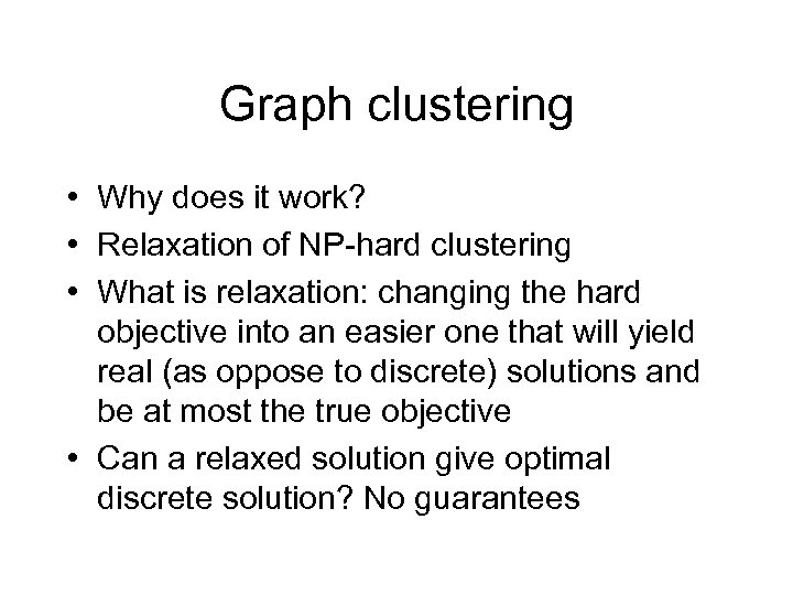 Graph clustering • Why does it work? • Relaxation of NP-hard clustering • What
