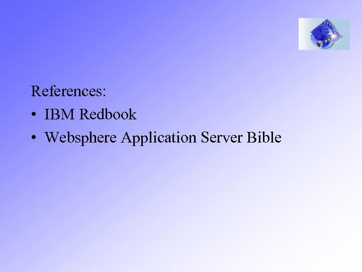 References: • IBM Redbook • Websphere Application Server Bible