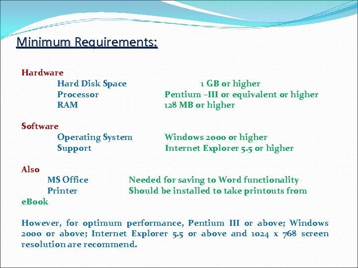 Minimum Requirements: Hardware Hard Disk Space Processor RAM 1 GB or higher Pentium –III