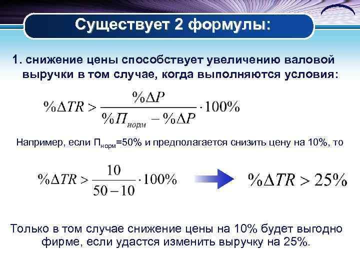 Существует 2 формулы: 1. снижение цены способствует увеличению валовой выручки в том случае,