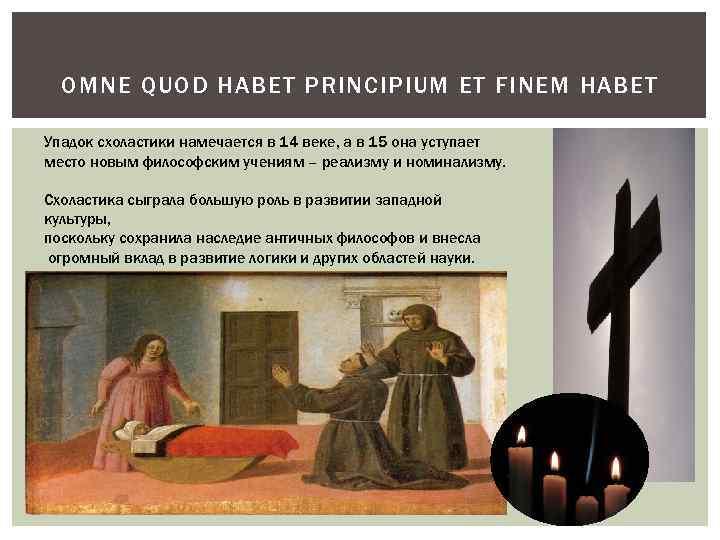 OMNE QUOD HABET PRINCIPIUM ET FINEM HABET Упадок схоластики намечается в 14 веке, а