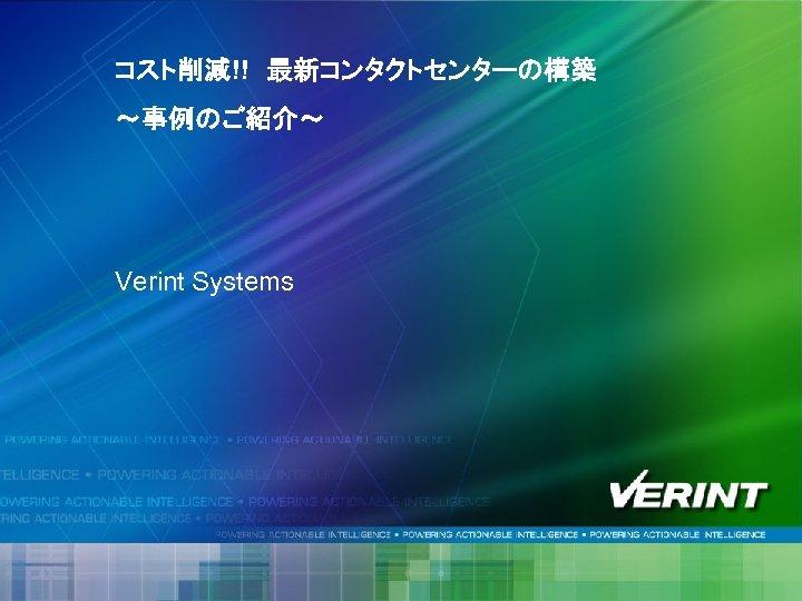 コスト削減!! 最新コンタクトセンターの構築 ~事例のご紹介~ Verint Systems