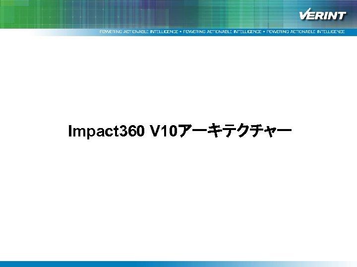 """均一で上質なサービス提供を支援する Verintソリューション""""Impact 360""""と改善事例紹介 Impact 360 V 10アーキテクチャー"""