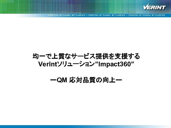 """均一で上質なサービス提供を支援する Verintソリューション""""Impact 360""""と改善事例紹介 Verintソリューション""""Impact 360"""" ーQM 応対品質の向上ー"""