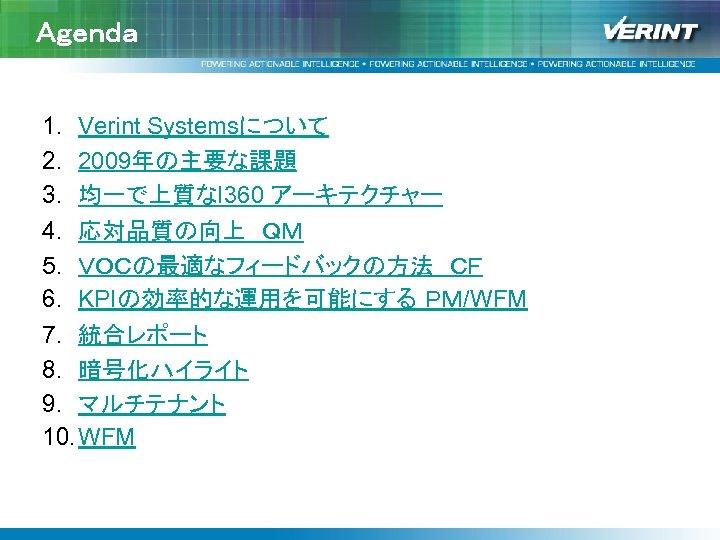 Agenda 1. Verint Systemsについて 2. 2009年の主要な課題 3. 均一で上質なI 360 アーキテクチャー 4. 応対品質の向上 QM 5. VOCの最適なフィードバックの方法 CF