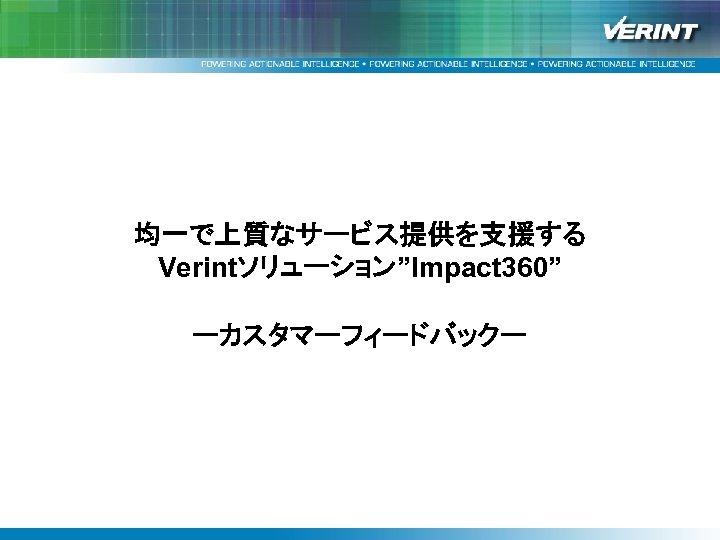 """均一で上質なサービス提供を支援する Verintソリューション""""Impact 360"""" ーカスタマーフィードバックー"""