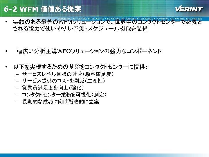 6 -2 WFM 価値ある提案 • 実績のある最善のWFMソリューションで、世界中のコンタクトセンターで必要と される強力で使いやすい予測・スケジュール機能を装備 •  幅広い分析主導WFOソリューションの強力なコンポーネント • 以下を実現するための基盤をコンタクトセンターに提供: – – –