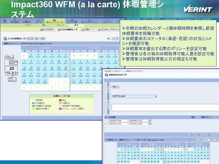 Impact 360 WFM (a la carte) 休暇管理シ ステム Ø年間の休暇カレンダーと残休暇時間を参照し新規 休暇要求を投稿可能 Ø休暇要求のステータス(承認・否認)の状況とコメ ントを確認可能 Ø休暇要求を提出する際のポリシーを設定可能 Ø管理者は各日毎の休暇取得可能人員を設定可能