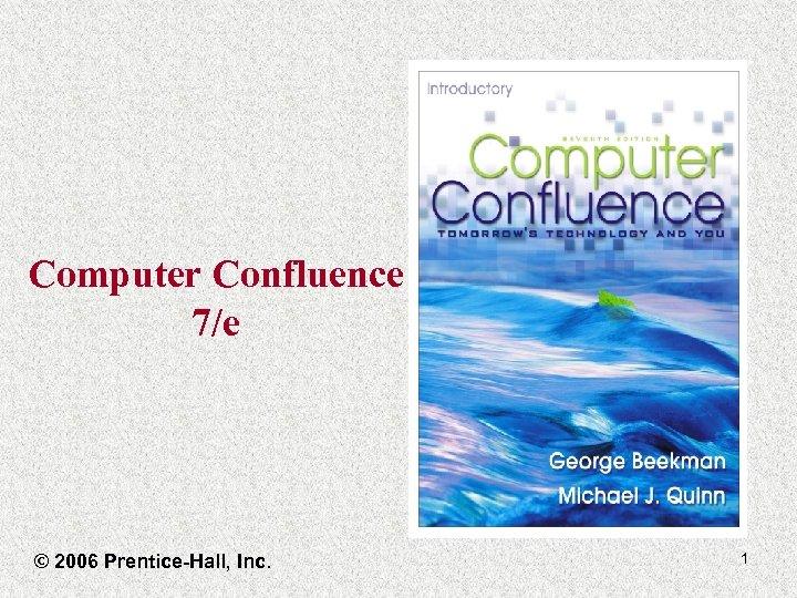 Computer Confluence 7/e © 2006 Prentice-Hall, Inc. 1