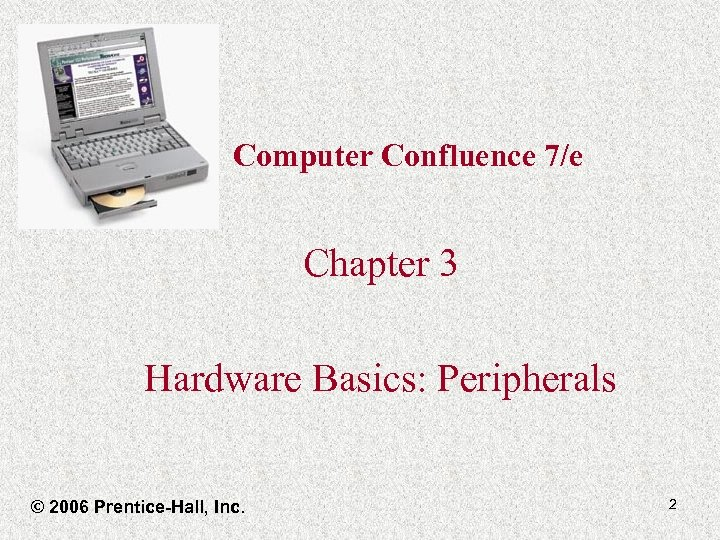Computer Confluence 7/e Chapter 3 Hardware Basics: Peripherals © 2006 Prentice-Hall, Inc. 2