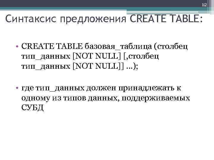 12 Синтаксис предложения CREATE TABLE: • CREATE TABLE базовая_таблица (столбец тип_данных [NOT NULL] [,