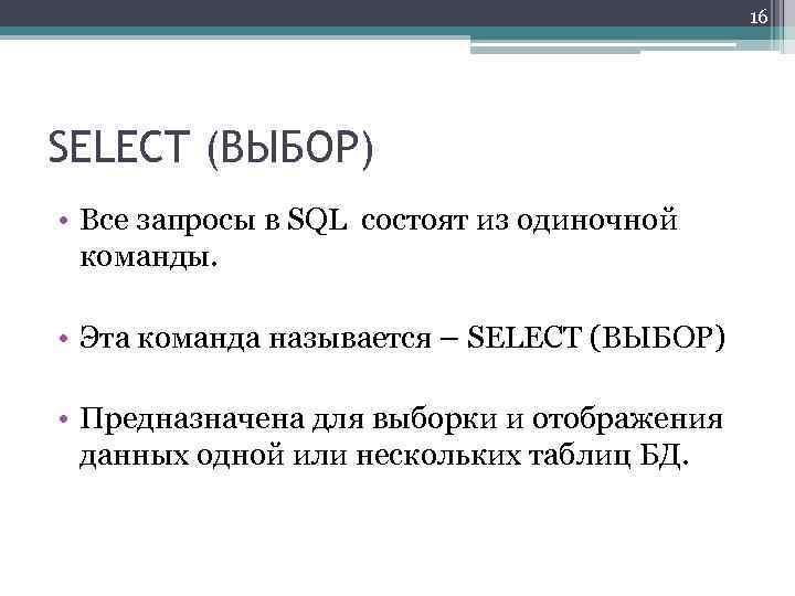 16 SELECT (ВЫБОР) • Все запросы в SQL состоят из одиночной команды. • Эта