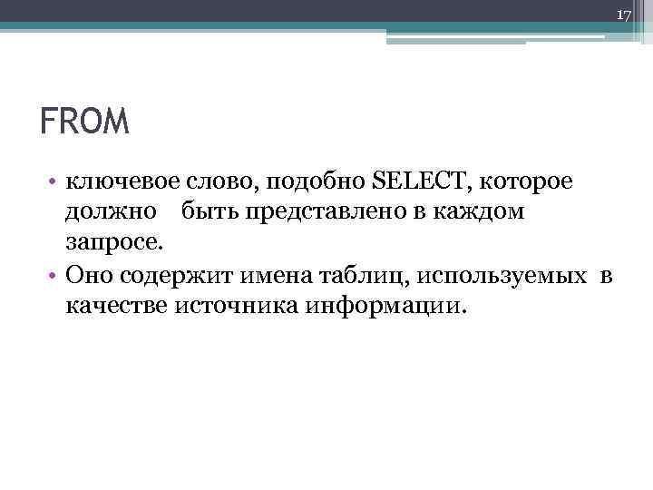 17 FROM • ключевое слово, подобно SELECT, которое должно быть представлено в каждом запросе.