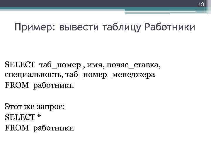 18 Пример: вывести таблицу Работники SELECT таб_номер , имя, почас_ставка, специальность, таб_номер_менеджера FROM работники