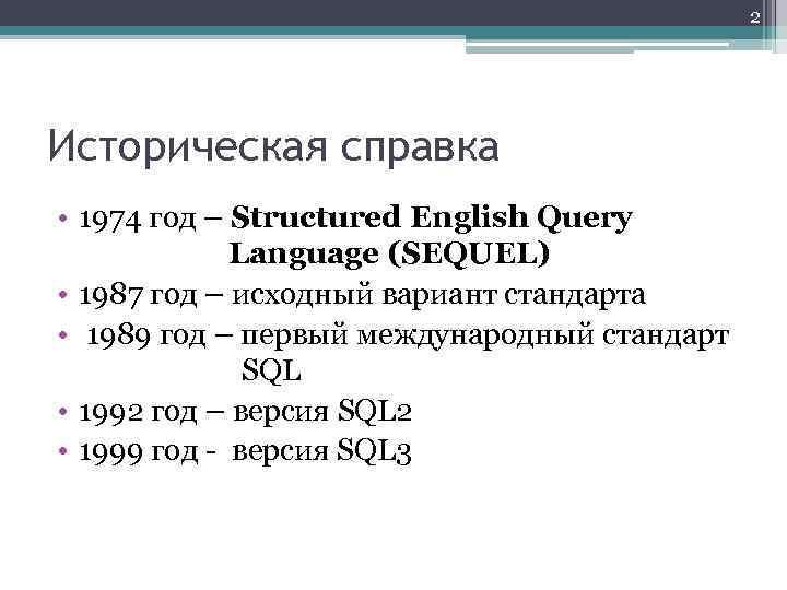 2 Историческая справка • 1974 год – Structured English Query Language (SEQUEL) • 1987