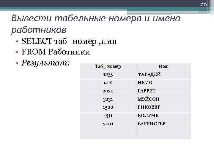 20 Вывести табельные номера и имена работников • SELECT таб_номер , имя • FROM