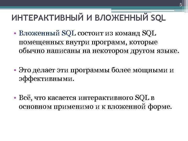 5 ИНТЕРАКТИВНЫЙ И ВЛОЖЕННЫЙ SQL • Вложенный SQL состоит из команд SQL помещенных внутри