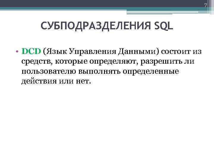 7 СУБПОДРАЗДЕЛЕНИЯ SQL • DCD (Язык Управления Данными) состоит из средств, которые определяют, разрешить