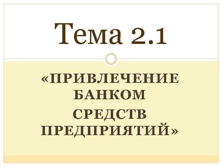 Тема 2. 1 «ПРИВЛЕЧЕНИЕ БАНКОМ СРЕДСТВ ПРЕДПРИЯТИЙ»
