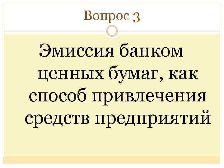 Вопрос 3 Эмиссия банком ценных бумаг, как способ привлечения средств предприятий