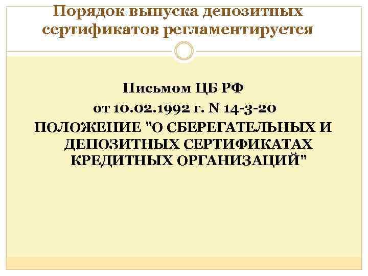 Порядок выпуска депозитных сертификатов регламентируется Письмом ЦБ РФ от 10. 02. 1992 г. N