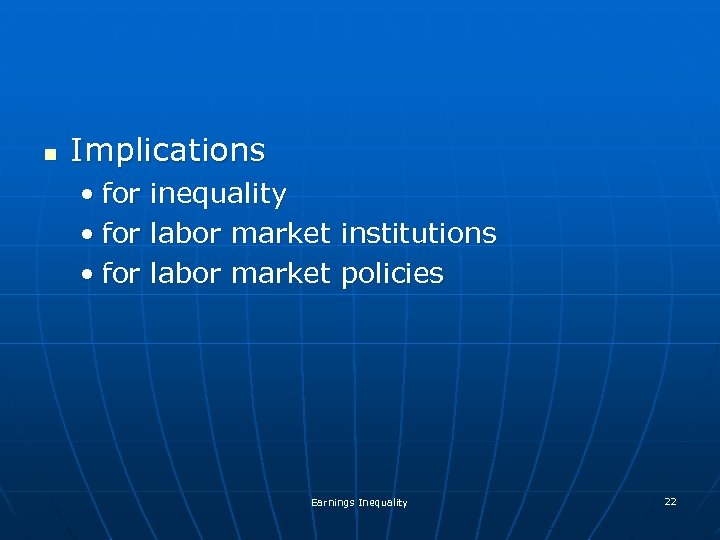n Implications • for inequality labor market institutions policies Earnings Inequality 22