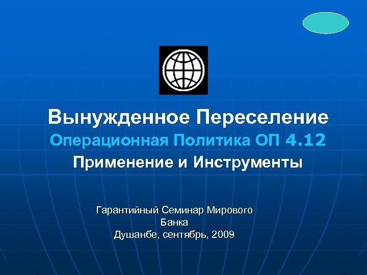 Вынужденное Переселение Операционная Политика ОП 4. 12 Применение и Инструменты Гарантийный Семинар Мирового Банка
