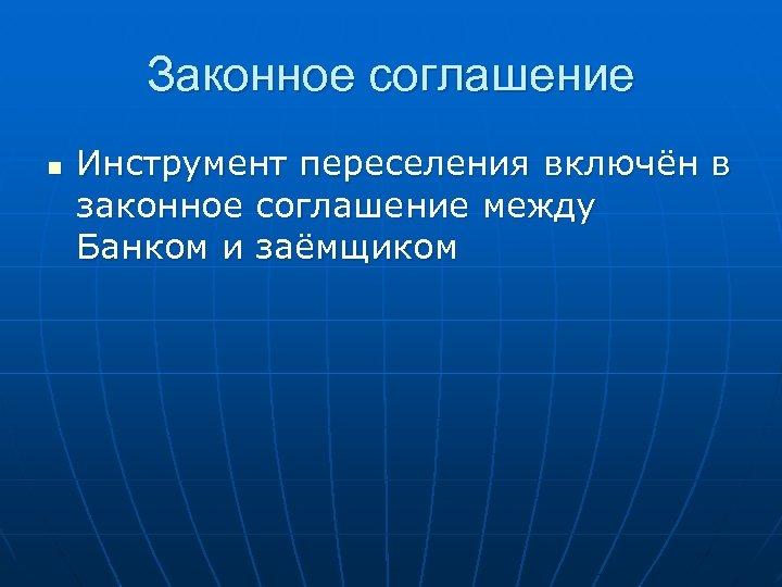 Законное соглашение n Инструмент переселения включён в законное соглашение между Банком и заёмщиком
