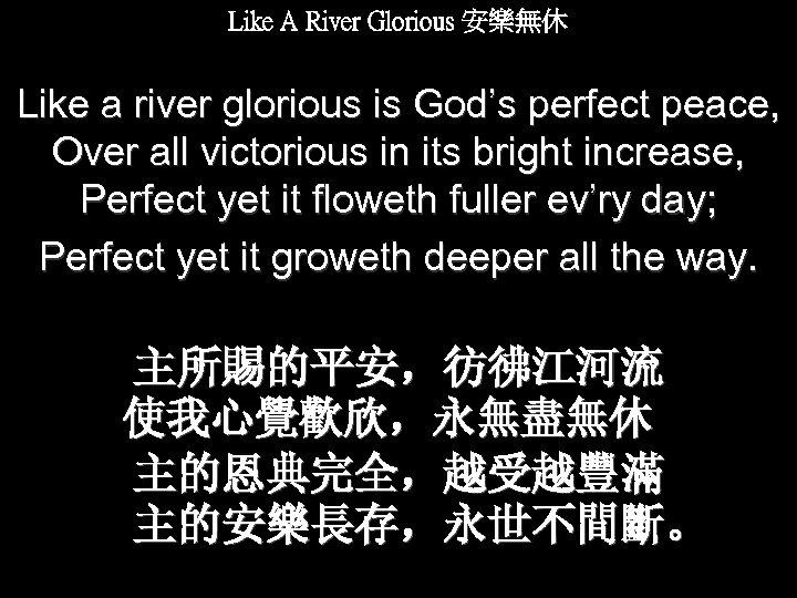 Like A River Glorious 安樂無休 Like a river glorious is God's perfect peace, Over
