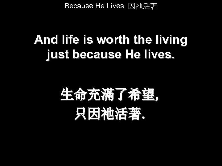 Because He Lives 因祂活著 And life is worth the living just because He lives.