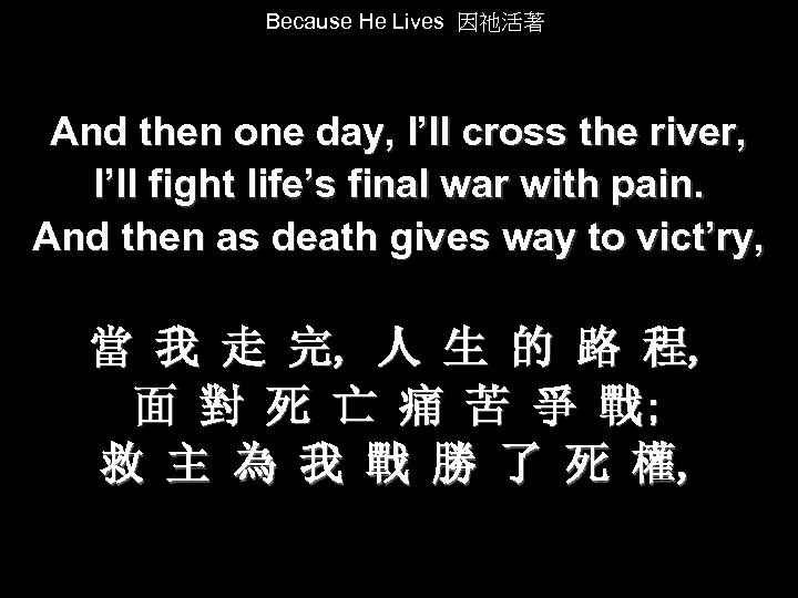 Because He Lives 因祂活著 And then one day, I'll cross the river, I'll fight