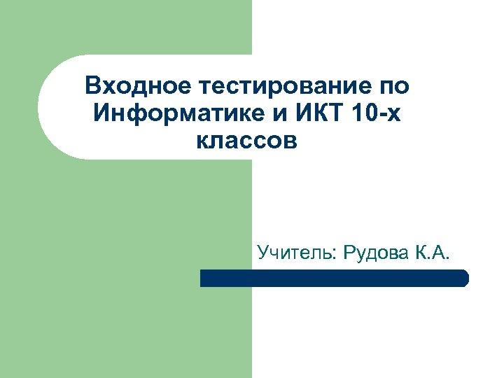 Входное тестирование по Информатике и ИКТ 10 х классов Учитель: Рудова К. А.