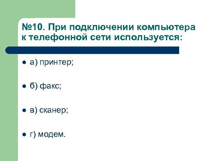 № 10. При подключении компьютера к телефонной сети используется: l а) принтер; l б)