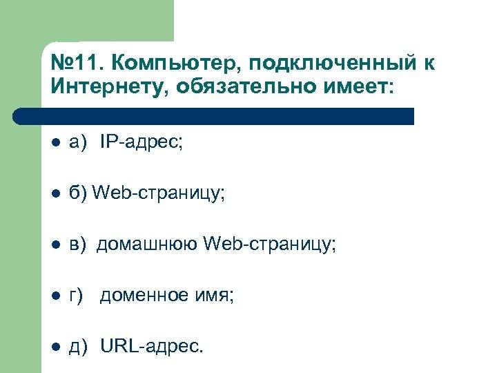 № 11. Компьютер, подключенный к Интернету, обязательно имеет: l а) IP-адрес; l б) Web-страницу;