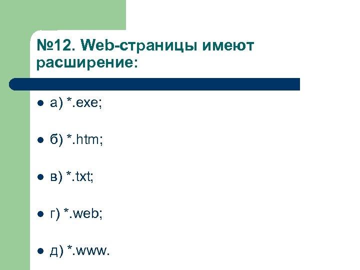 № 12. Web страницы имеют расширение: l а) *. exe; l б) *. htm;