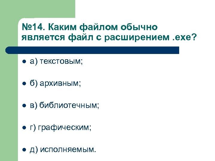№ 14. Каким файлом обычно является файл с расширением. exe? l а) текстовым; l