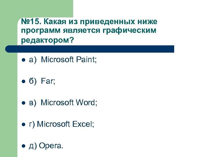 № 15. Какая из приведенных ниже программ является графическим редактором? l а) Microsoft Paint;