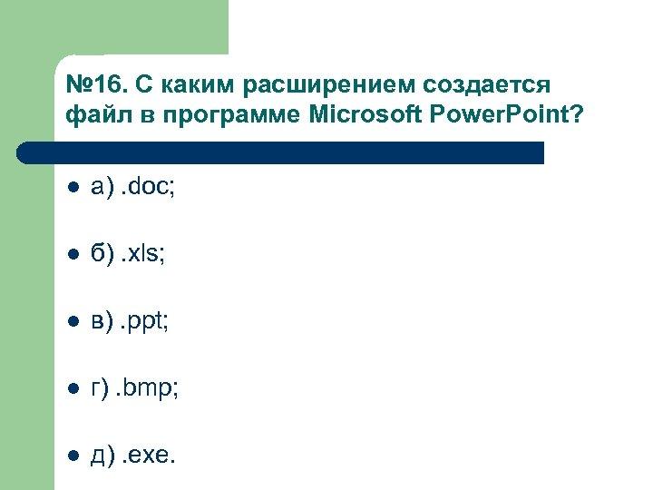 № 16. С каким расширением создается файл в программе Microsoft Power. Point? l а).