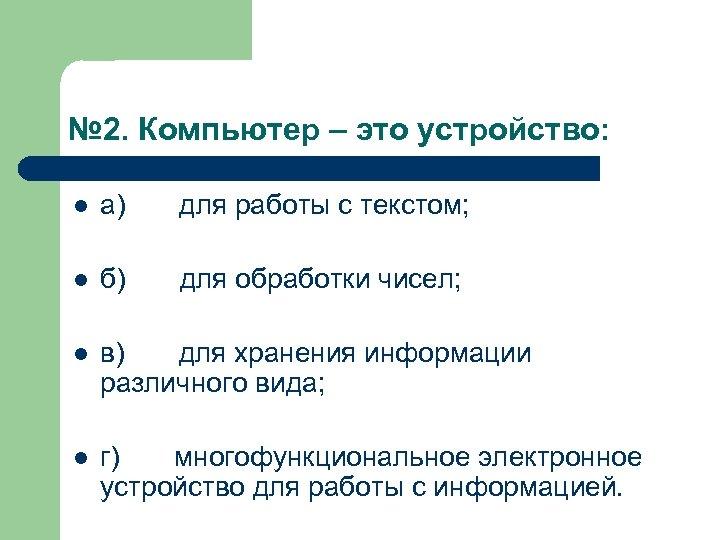 № 2. Компьютер – это устройство: l а) для работы с текстом; l б)